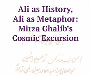 Ali as History, Ali as Metaphor: Mirza Ghalib's Cosmic Excursion