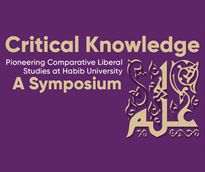Critical Knowledge Pioneering Comparative Liberal Studies at Habib University:  A Symposium